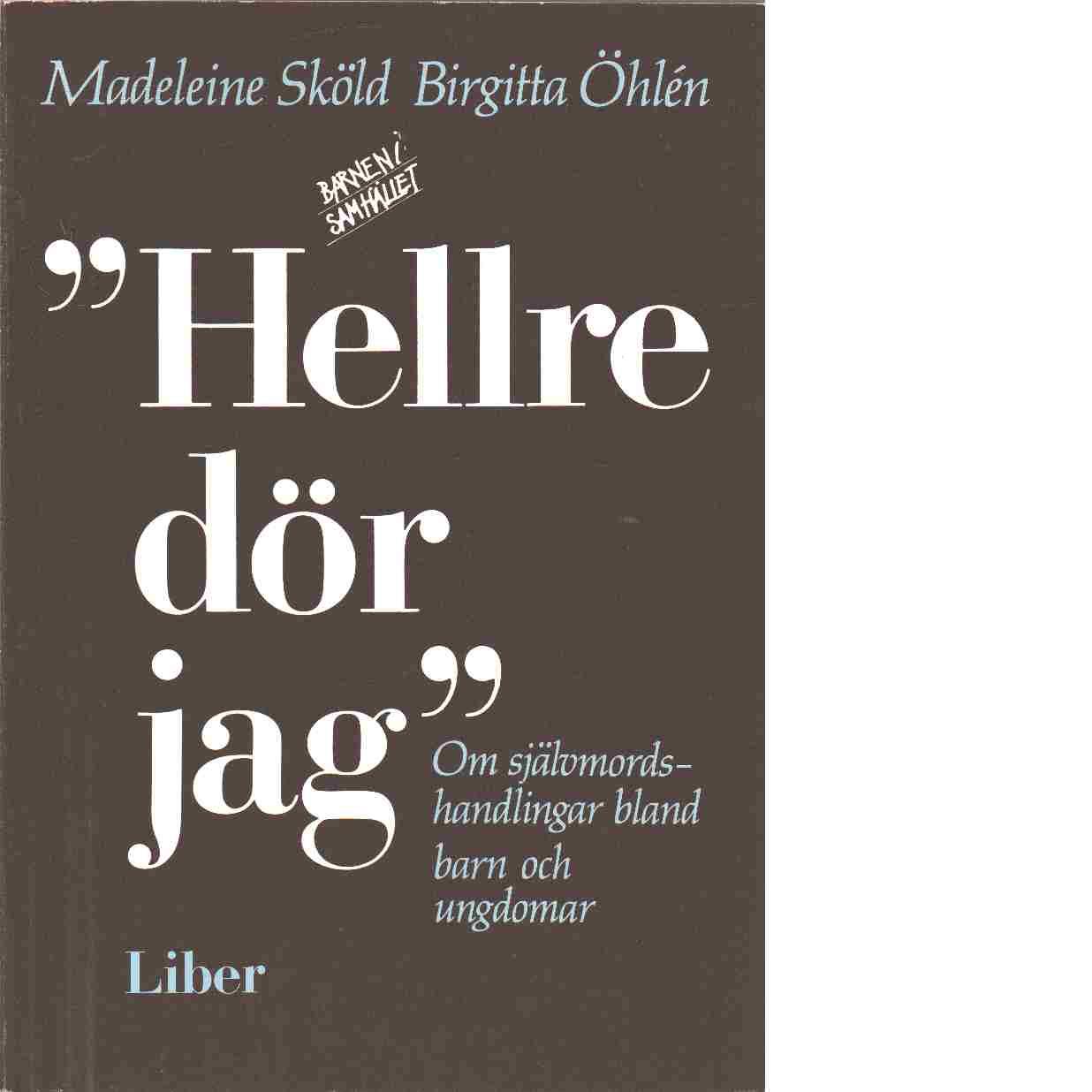Hellre dör jag : om självmordshandlingar bland barn och ungdomar - Sköld, Madeleine och Öhlén, Birgitta