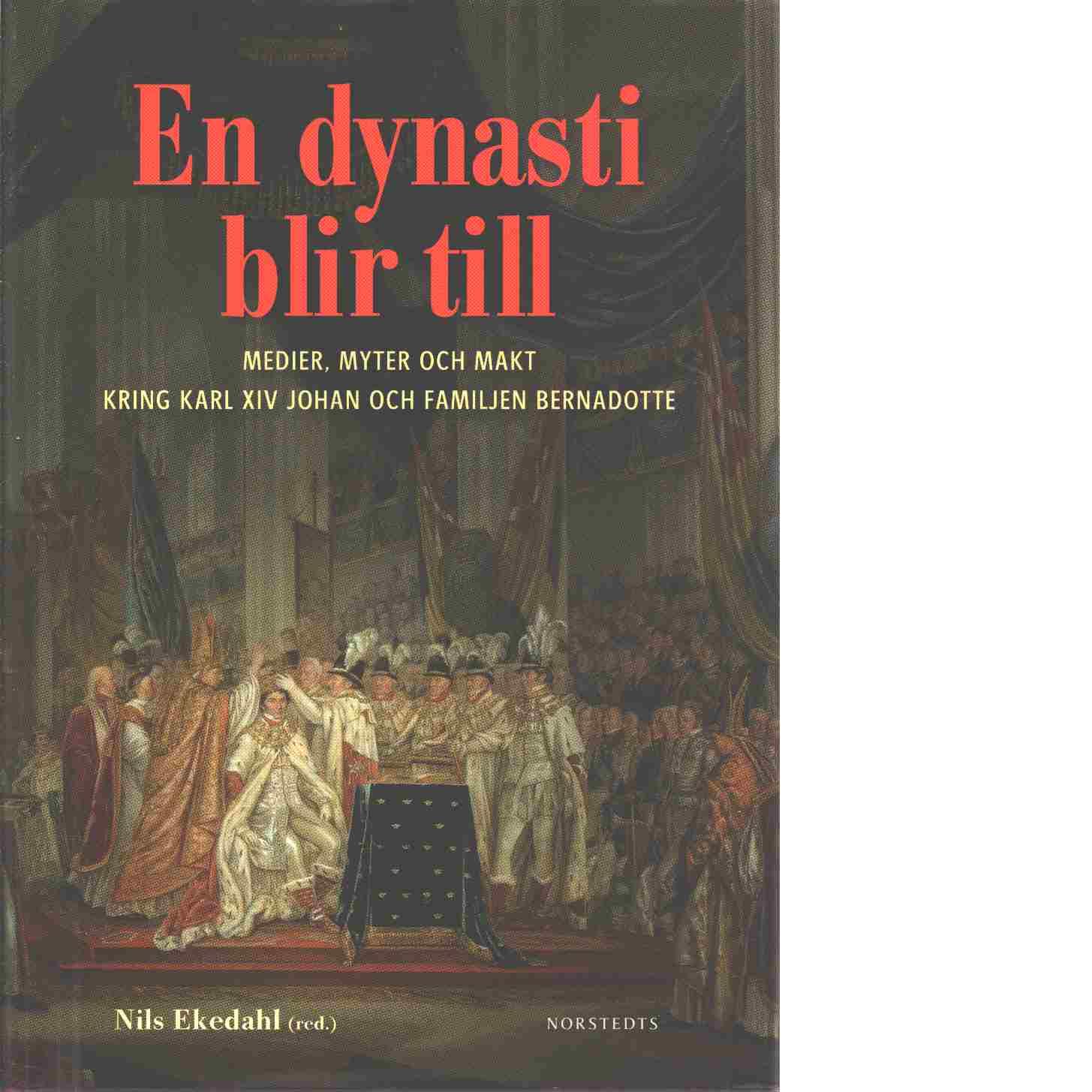 En dynasti blir till : medier, myter och makt kring Karl XIV Johan och familjen Bernadotte - Red. Ekedahl, Nils