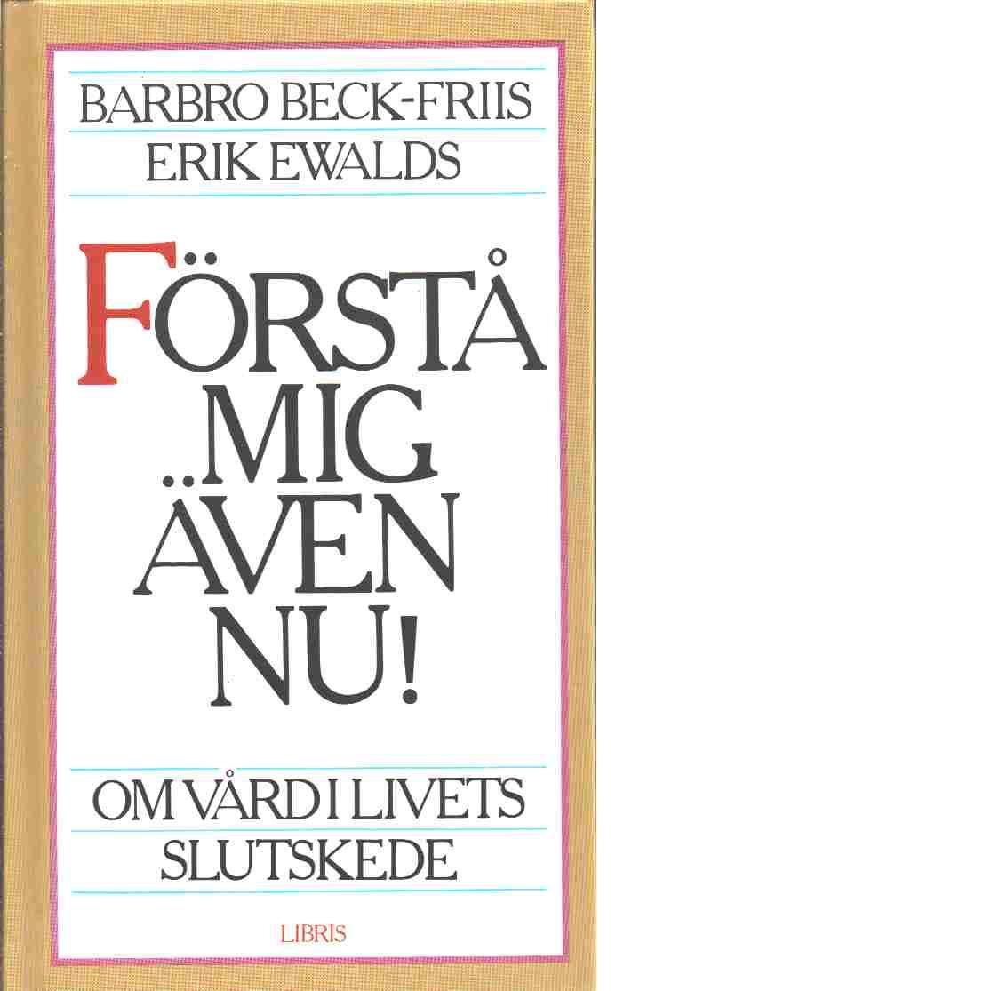 Förstå mig även nu! : om vård i livets slutskede - Beck-Friis, Barbro och Ewalds, Erik