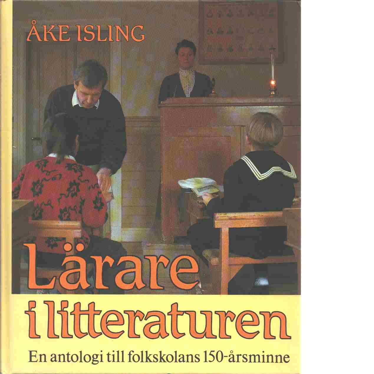 Lärare i litteraturen : en antologi till folkskolans 150-årsminne - Red. Isling, Åke