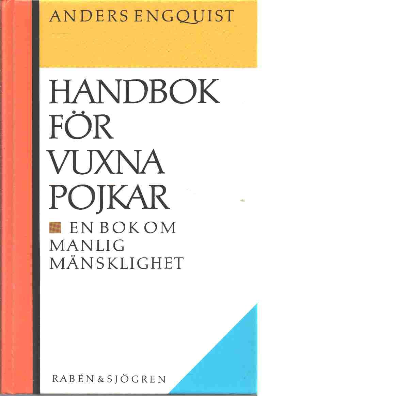 Handbok för vuxna pojkar : en bok om manlig mänsklighet - Engquist, Anders
