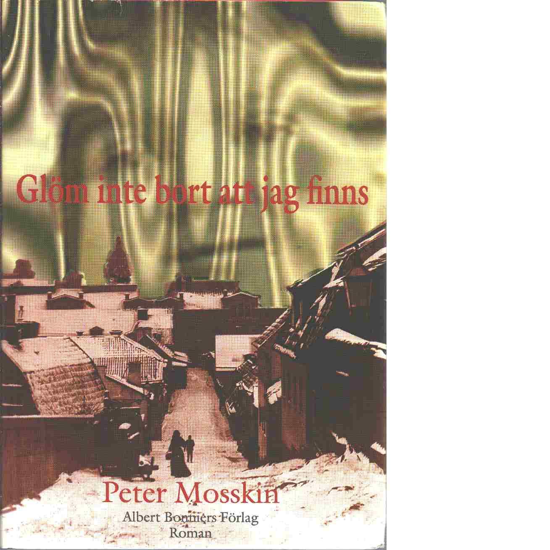Glöm inte bort att jag finns : roman - Mosskin, Peter