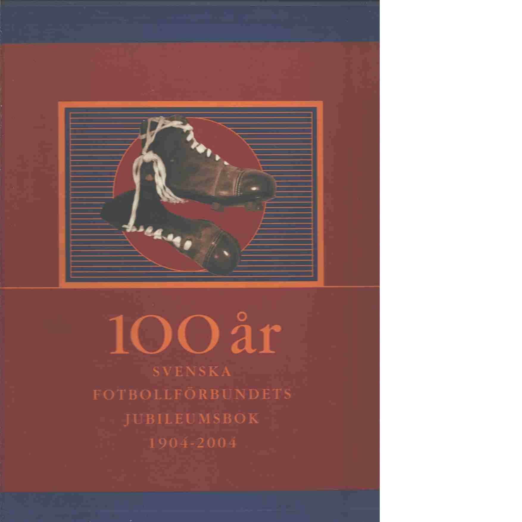 100 år : Svenska fotbollförbundets jubileumsbok 1904-2004. - Ahlström, Jan