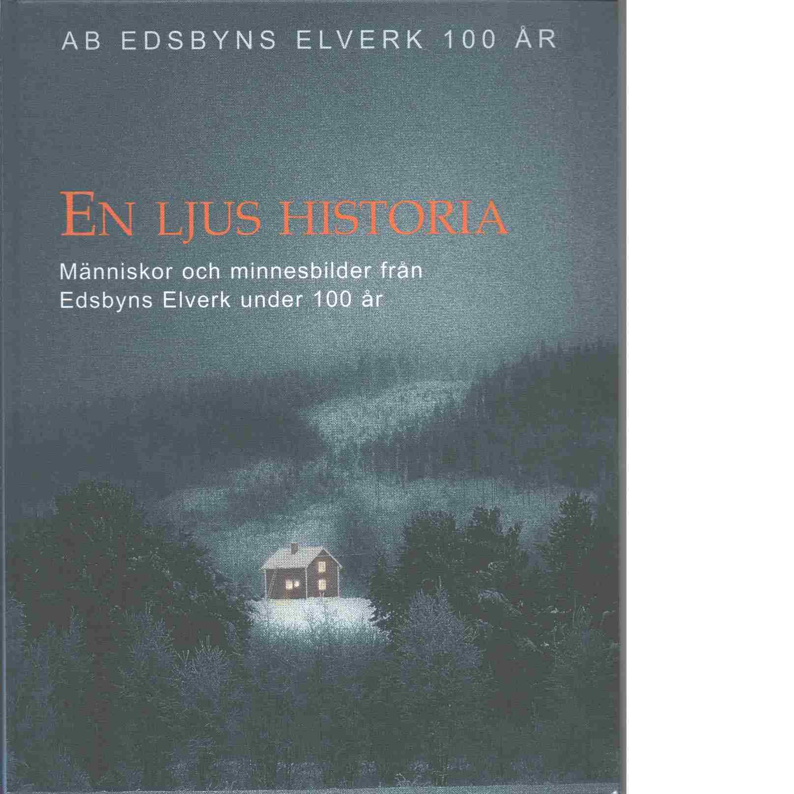 En ljus historia : människor och minnesbilder från Edsbyns elverk under 100 år - Red. Edsbyns elverk
