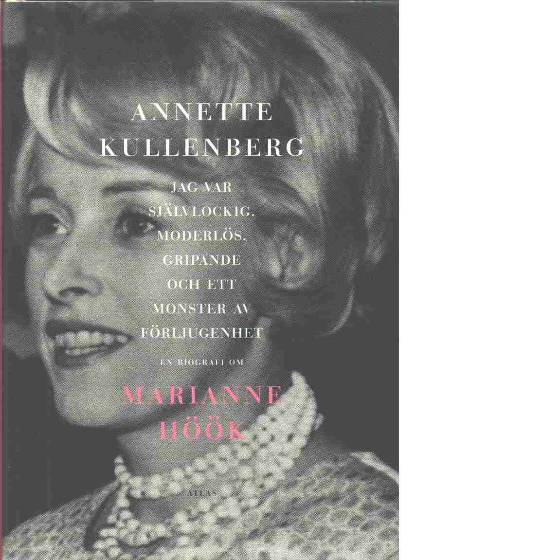 Jag var självlockig, moderlös, gripande och ett monster av förljugenhet : en biografi om Marianne Höök - Kullenberg, Annette
