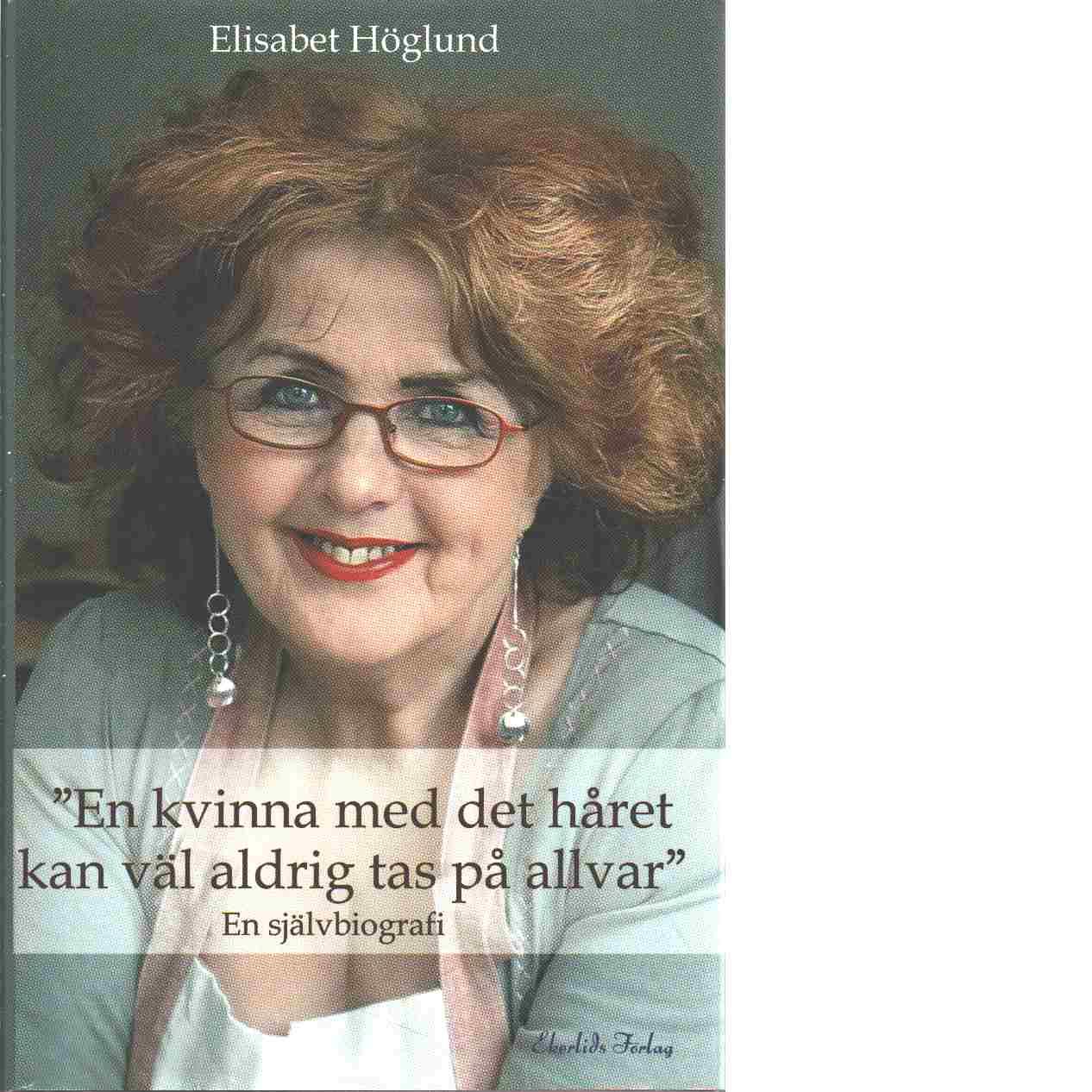 En kvinna med det håret kan väl aldrig tas på allvar - Höglund, Elisabet