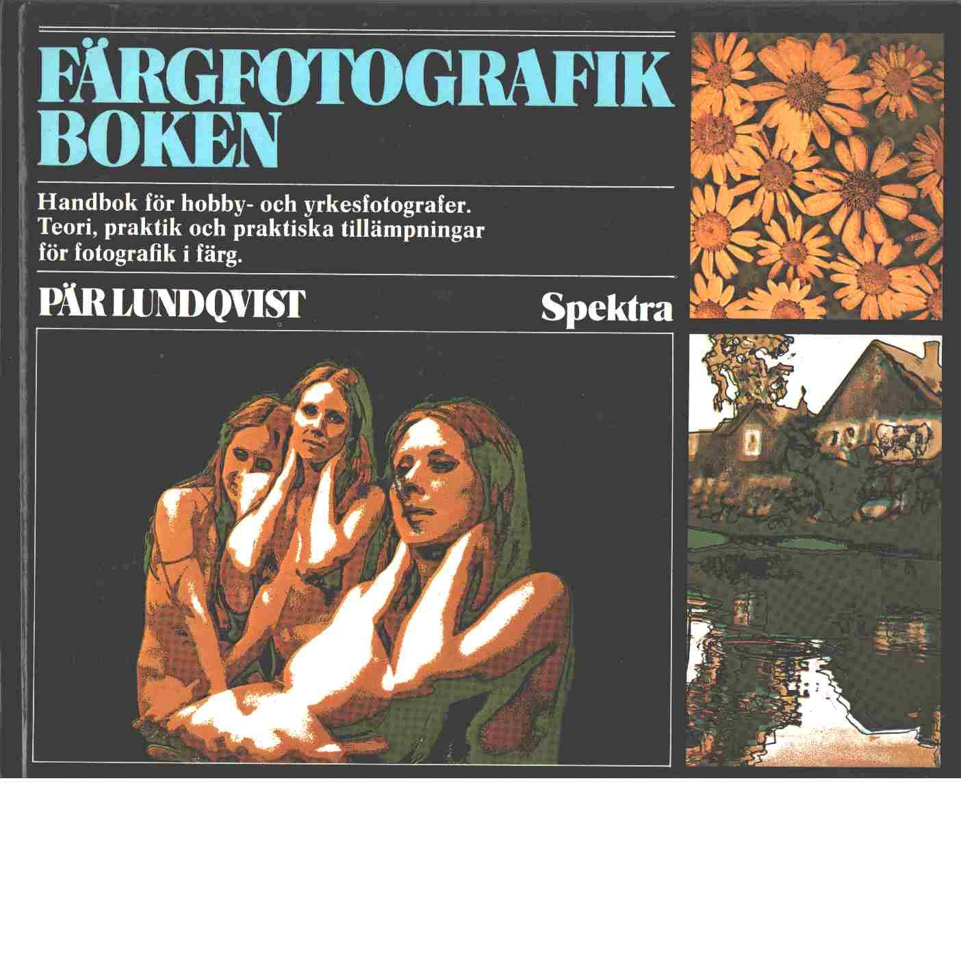 Färgfotografikboken : handbok för hobby- och yrkesfotografer : teori, praktik och praktiska tillämpningar för fotografik i färg - Lundqvist, Pär