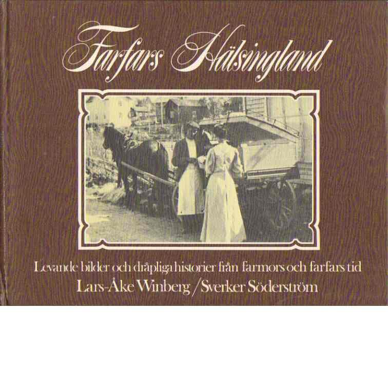 Farfars Hälsingland : [levande bilder och dråpliga historier från farmors och farfars tid] - Winberg, Lars-Åke och Söderström, Sverker
