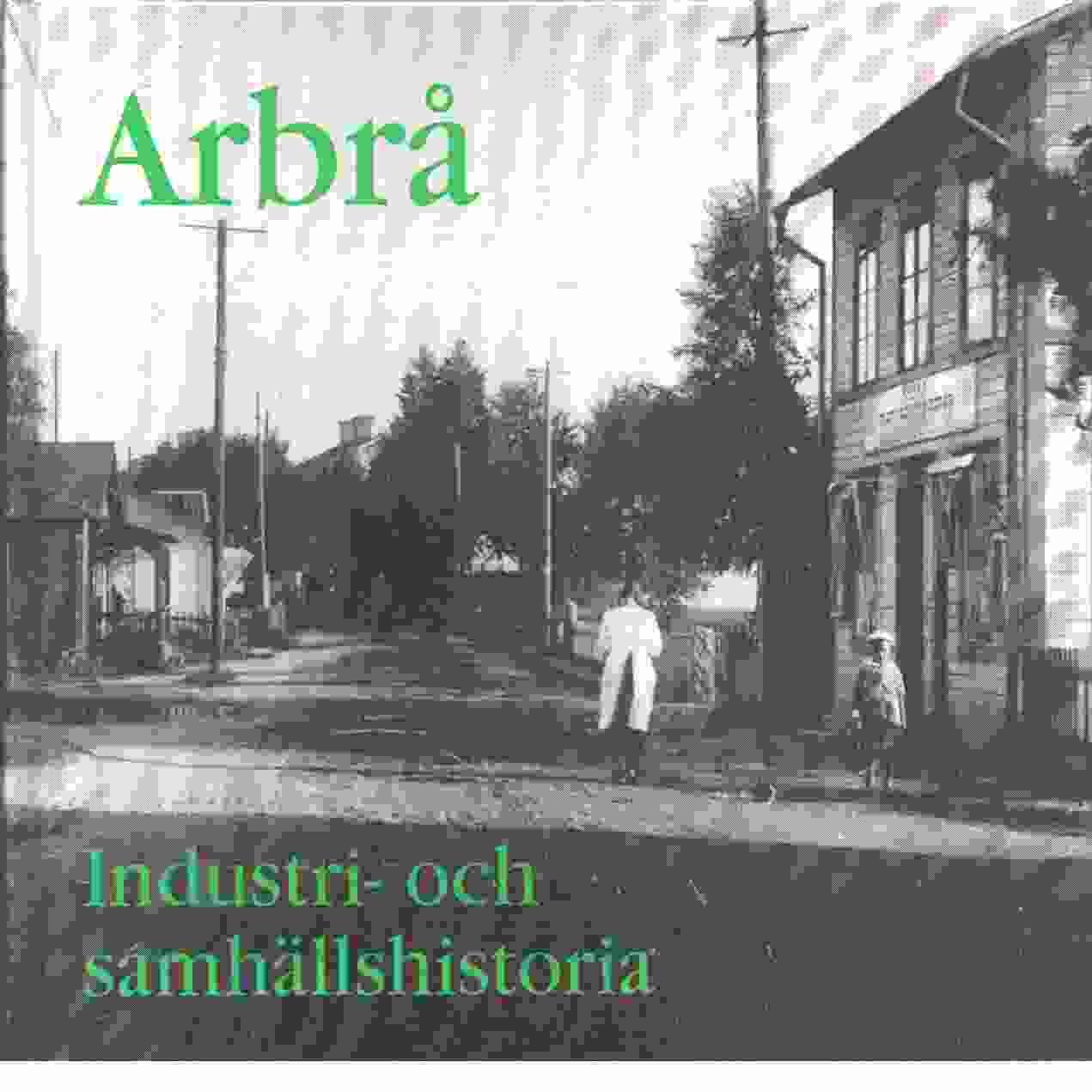 Arbrå : industri- och samhällshistoria - Red. Arbrå hembygds- och fornminnesförening