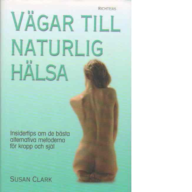 Vägar till naturlig hälsa : Insidertips om de bästa alternativa metoderna för kropp och själ - Clark, Susan