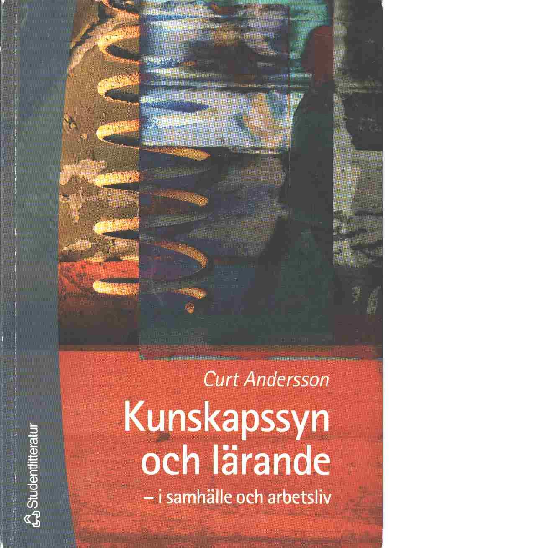 Kunskapssyn och lärande i samhälle och arbetsliv - Andersson, Curt