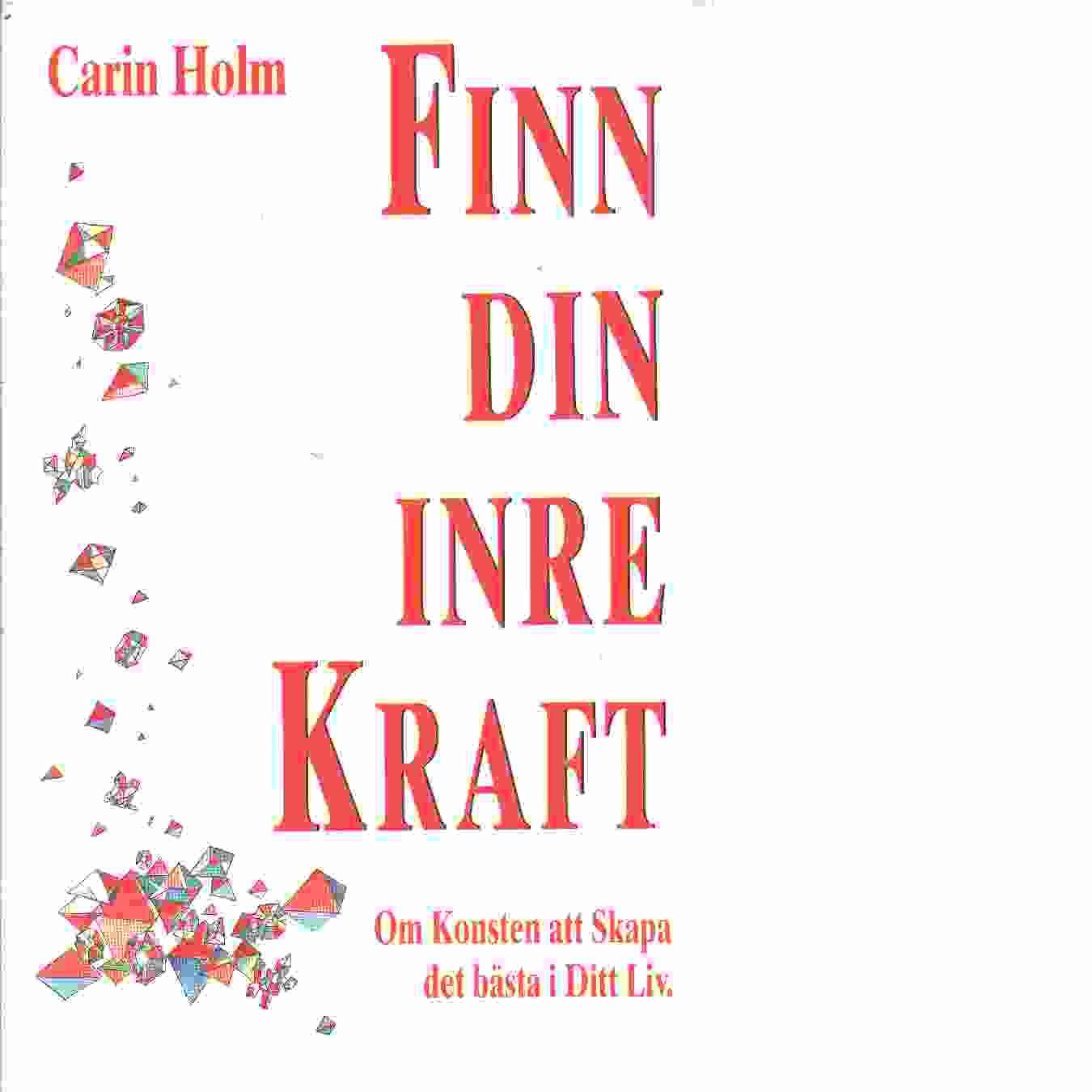 Finn din inre kraft : om konsten att skapa det bästa i ditt liv - Holm, Carin