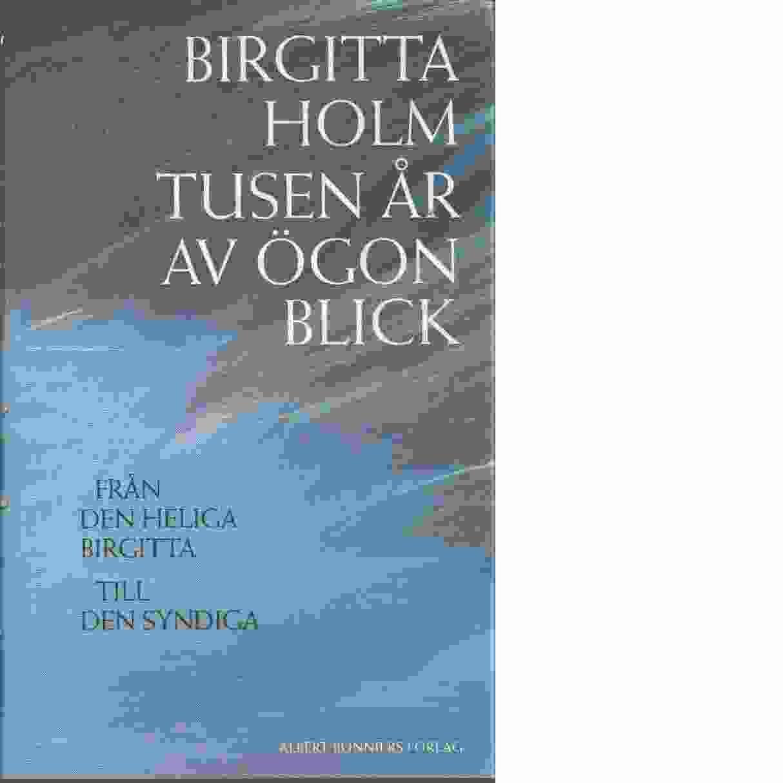 Tusen år av ögonblick : från den heliga Birgitta till den syndiga - Holm, Birgitta