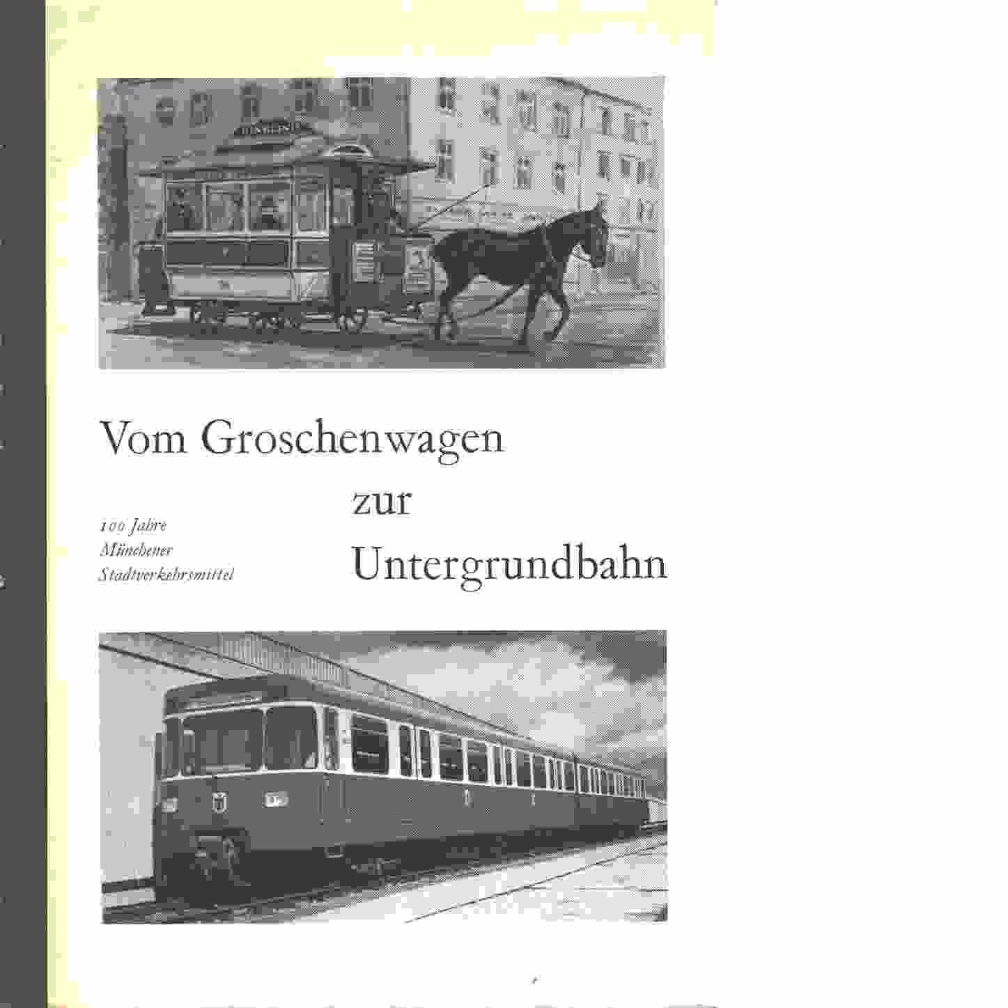 Vom Groschenwagen zur Untergrundbahn : 100 Jahre Münchener Stadtverkehrsmittel - Red.
