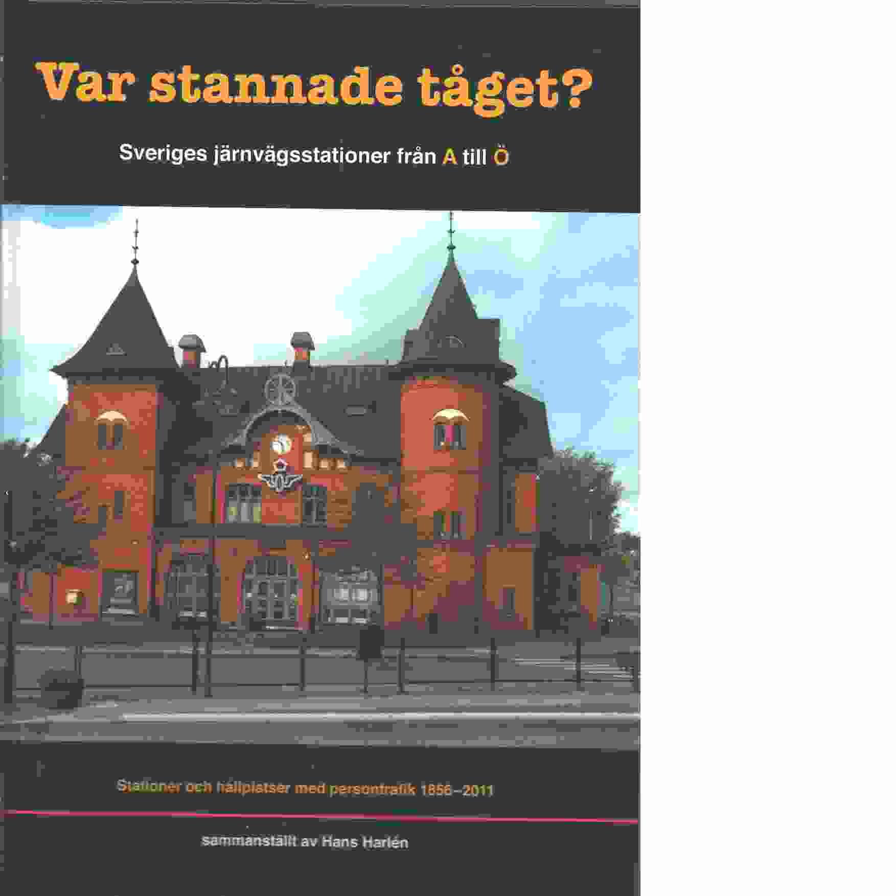 Var stannade tåget? : Sveriges järnvägsstationer från A till Ö : stationer och hållplatser med persontrafik 1856-2011 - Harlén, Hans