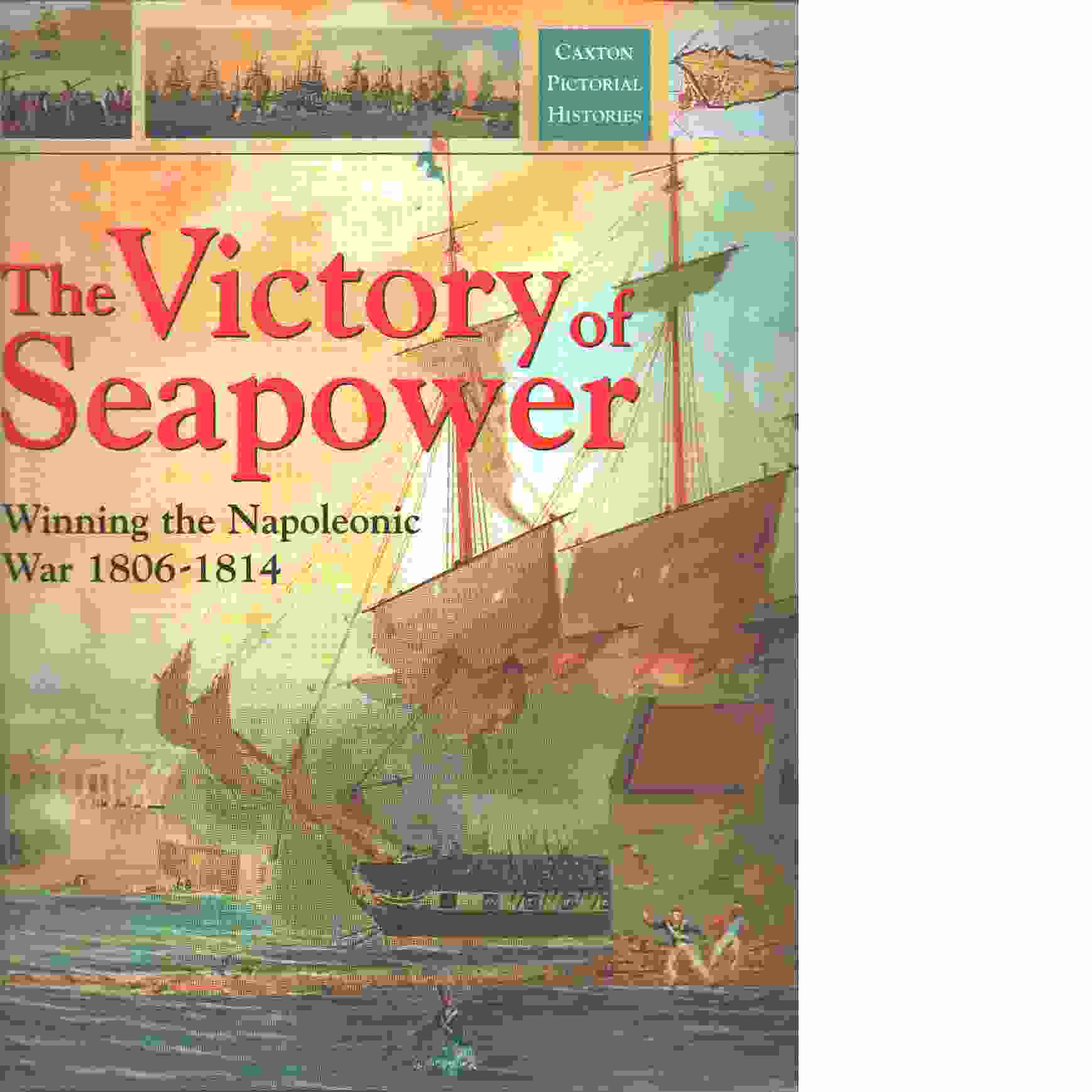 The Victory of Sea Power : Winning the Napoleonic War 1806-1814 - Woodman, Richard