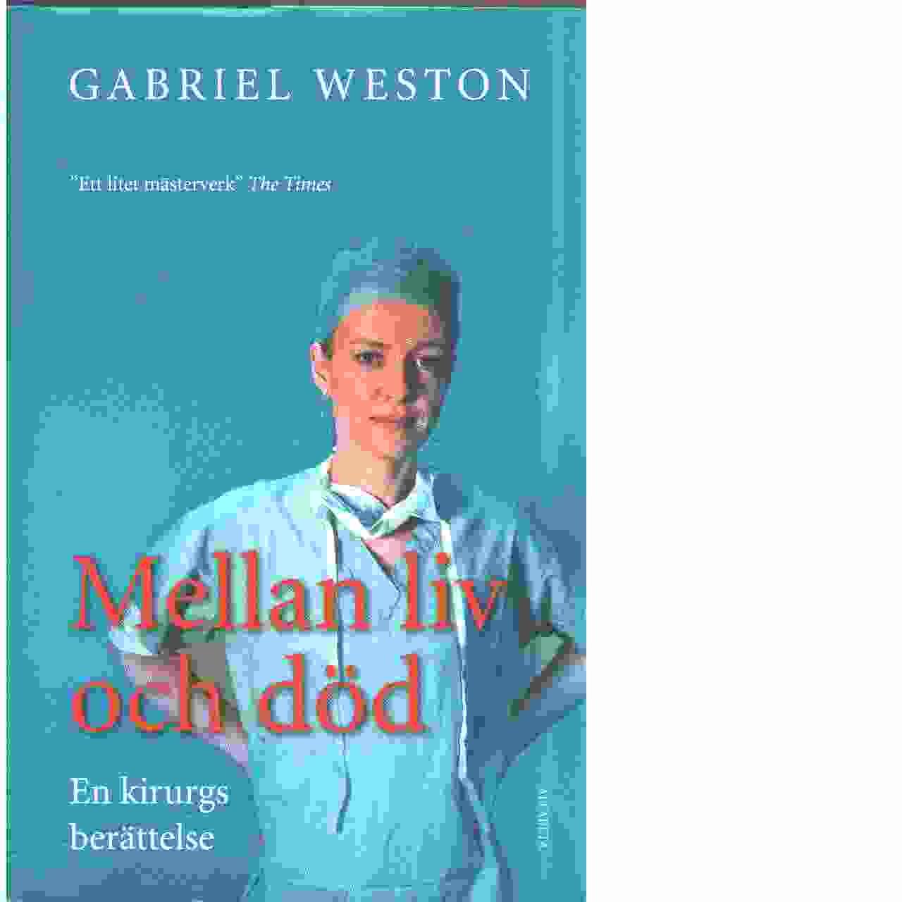 Mellan liv och död : en kirurgs berättelse - Weston, Gabriel