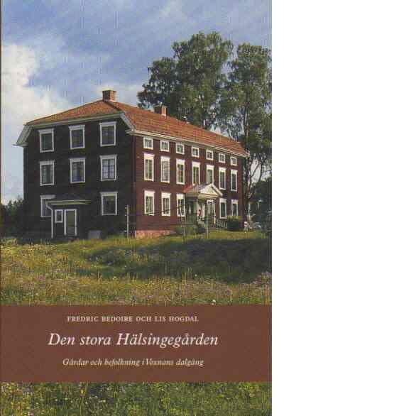 Den stora Hälsingegården : Gårdar och befolkning i Voxnans dalgång - Bedoire, Fredric och Hogdal, Lis