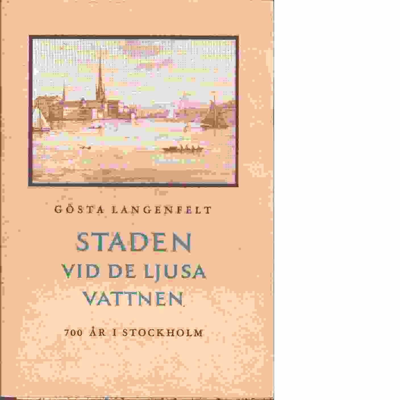 Staden vid de ljusa vattnen : sjuhundra år i Stockholm - Langenfelt, Gösta