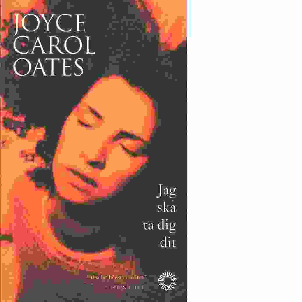 Jag ska ta dig dit - Oates, Joyce Carol