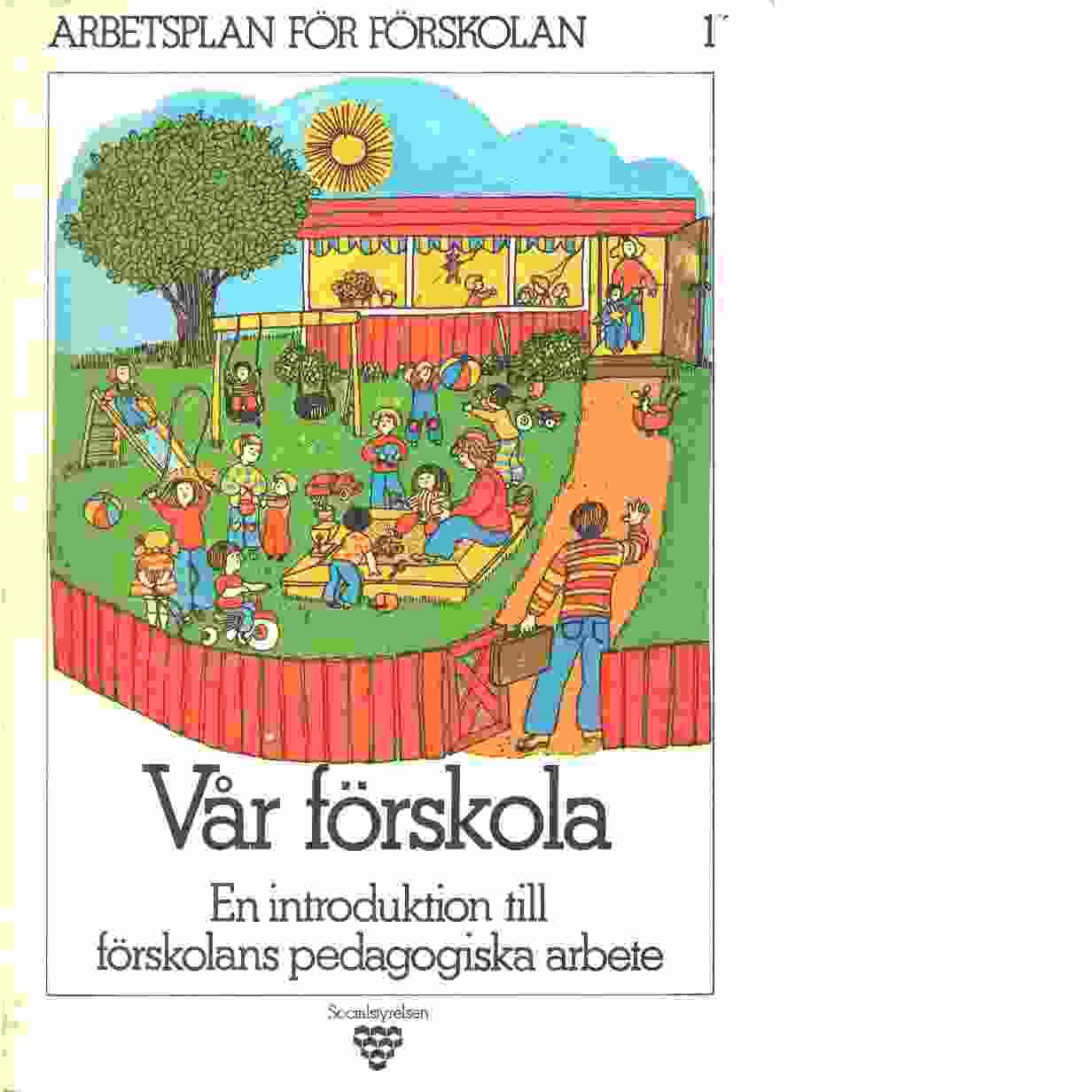 Arbetsplan för förskolan. 1, Vår förskola : en introduktion till förskolans pedagogiska arbete - Red. Sverige. Socialstyrelsen