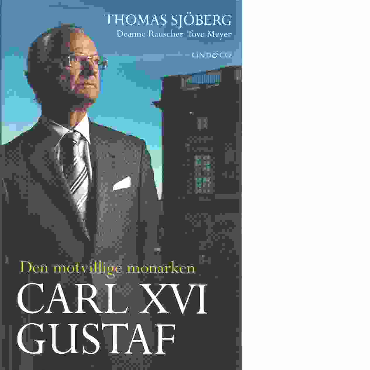 Carl XVI Gustaf - den motvillige monarken - Sjöberg, Thomas och Rauscher, Deanne samt Meyer, Tove
