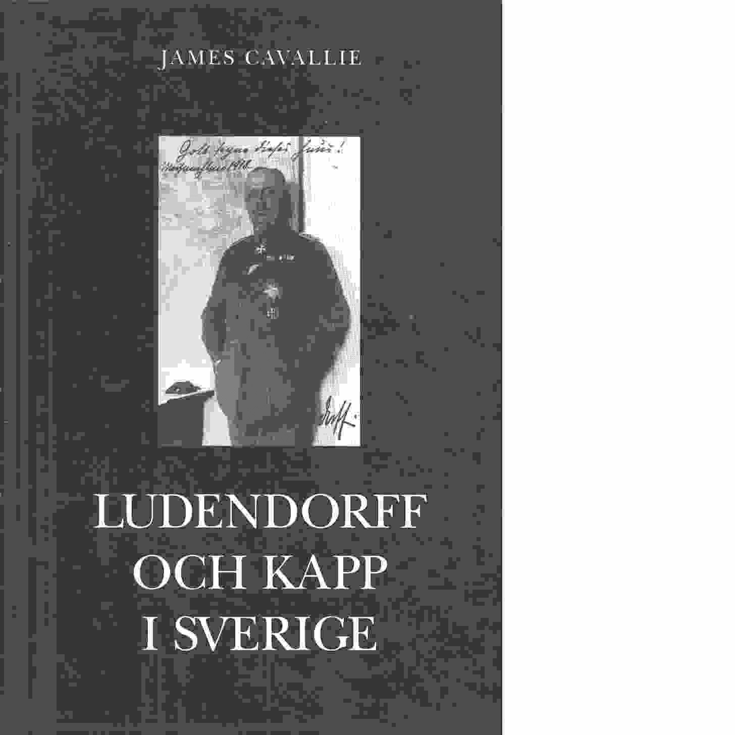 Ludendorff och Kapp i Sverige : ur två förlorares liv - Cavallie, James