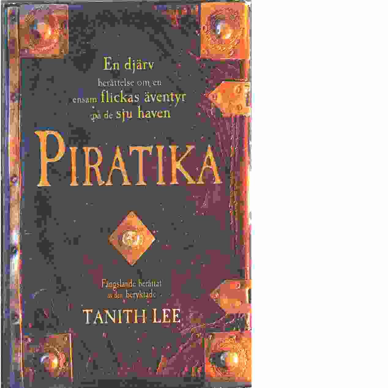 Piratika : [en djärv berättelse om en ensam flickas äventyr på de sju haven] - Lee, Tanith