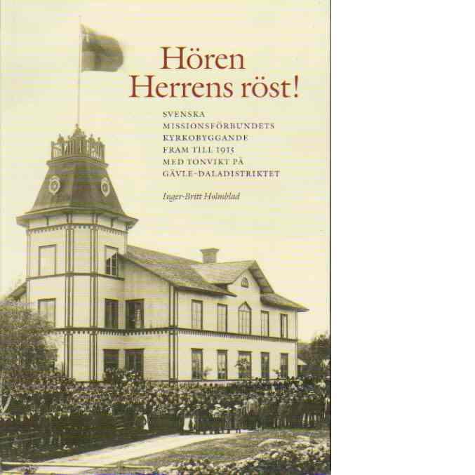 Hören Herrens röst! : Svenska missionsförbundets kyrkobyggande fram till 1915, med tonvikt på Gävle-Daladistriktet - Holmblad, Inger-Britt