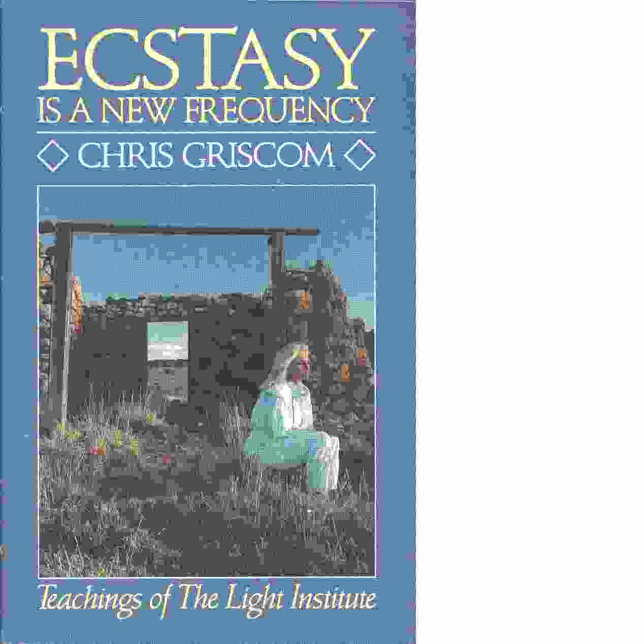 Ecstasy Is a New Frequency: Teachings of the Light Institute - Griscom, Chris