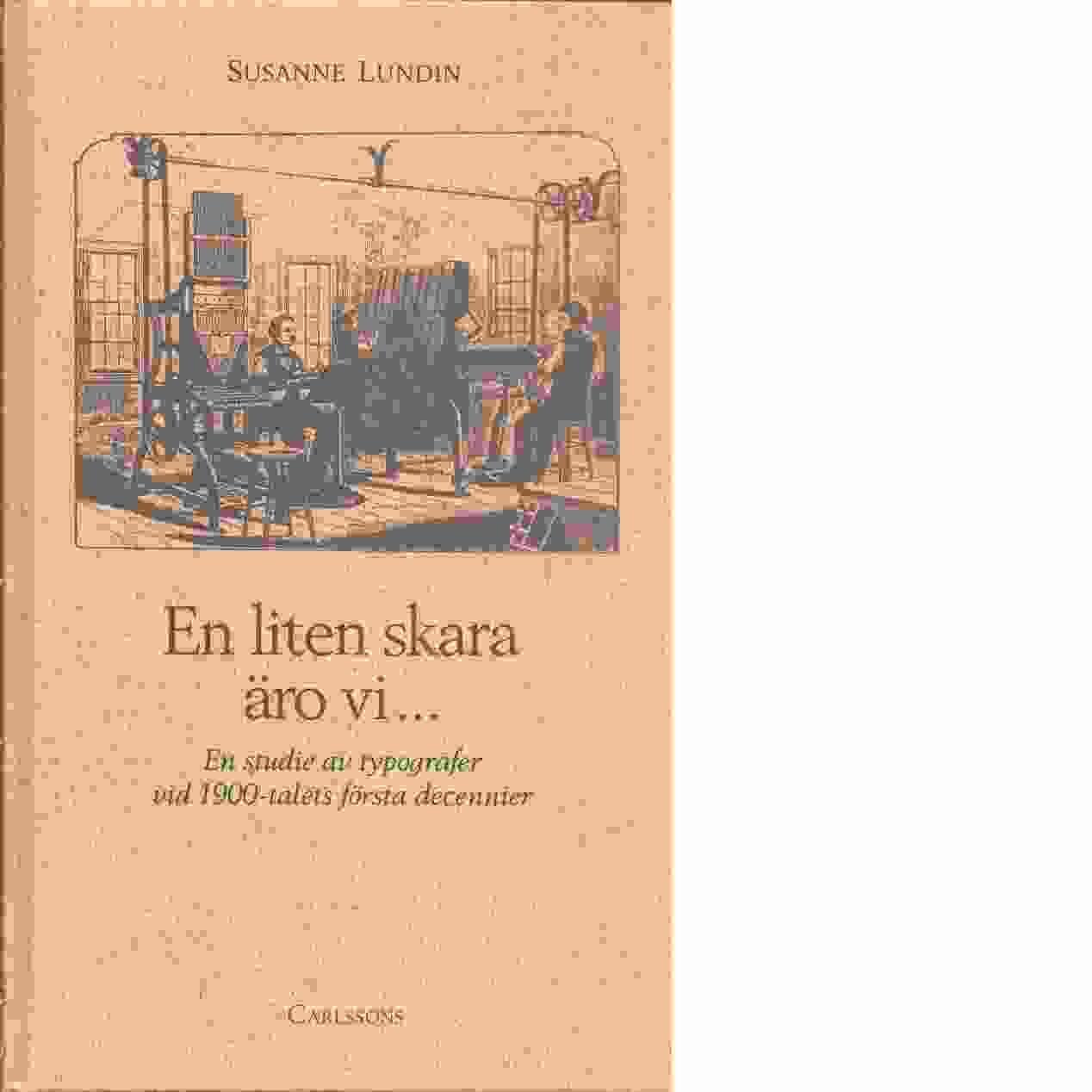 En liten skara äro vi-- : en studie av typografer vid 1900-talets första decennier  - Lundin, Susanne