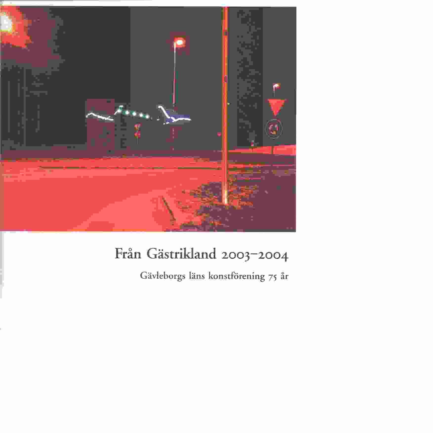 Från Gästrikland 2003-2004: Gävleborgs länskonstförening 75 år - Red. Gästriklands kulturhistoriska förening