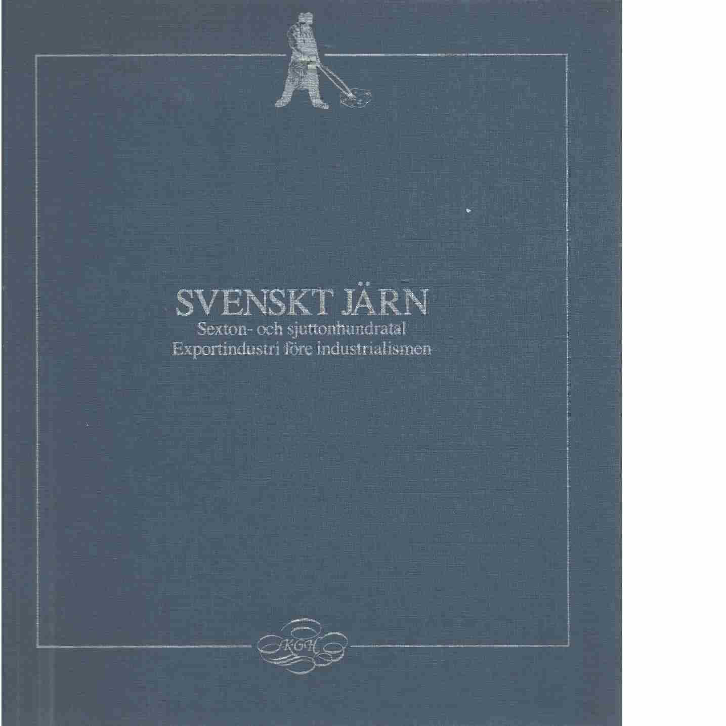 Svenskt järn : sexton- och sjuttonhundratal : exportindustri före industrialismen  - Hildebrand, Karl-Gustaf