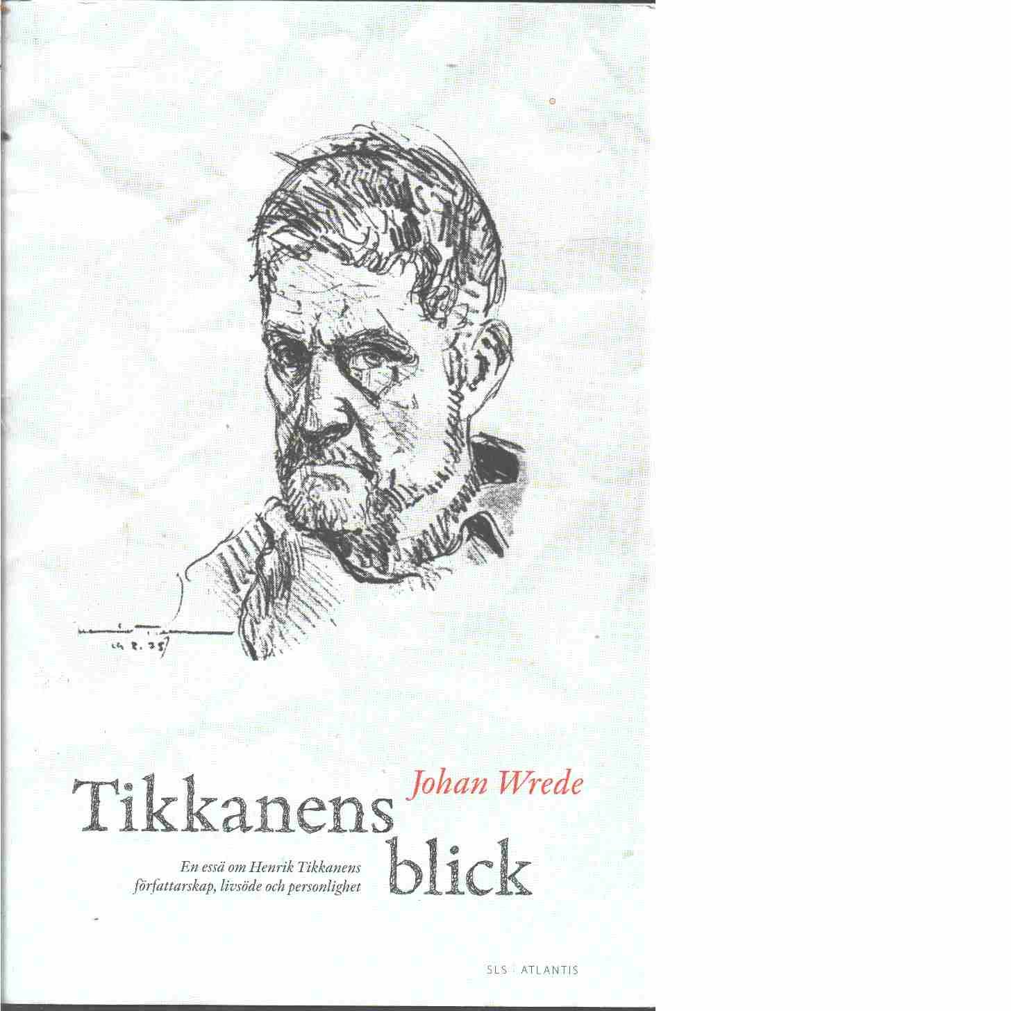 Tikkanens blick : en essä om Henrik Tikkanens författarskap, livsöde och personlighet  - Wrede, Johan