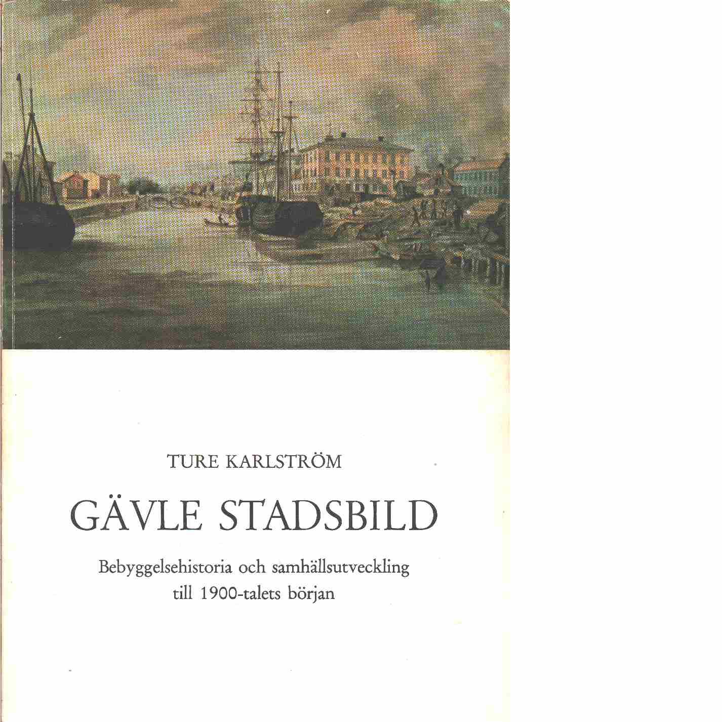 Gävle stadsbild : bebyggelsehistoria och samhällsutveckling till 1900-talets början  - Karlström, Ture