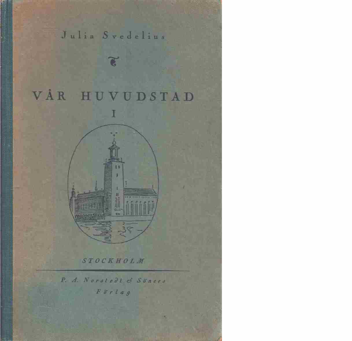 Vår huvudstad : En läsebok om Stockholm för skolornas lägre klasser : 1  - Svedelius, Julia