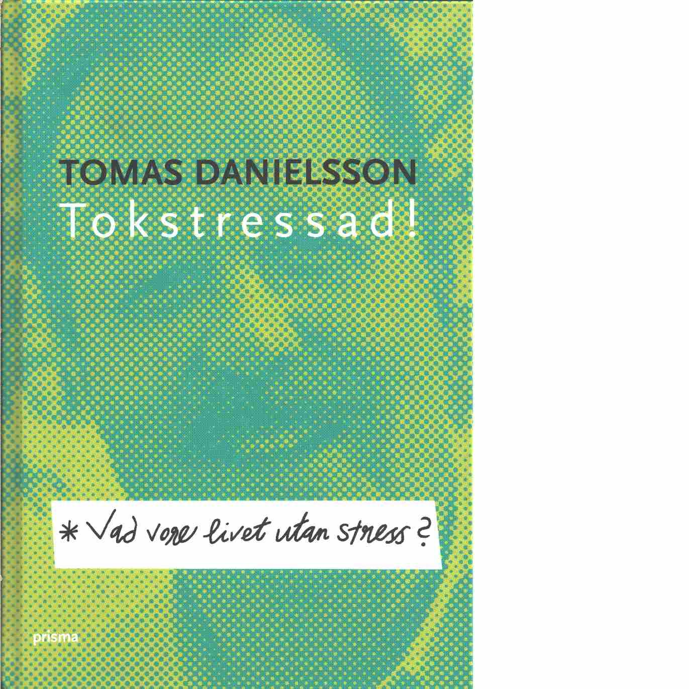 Vad vore livet utan stress? : om nödvändig och onödig stress och dess konsekvenser - Danielsson, Tomas