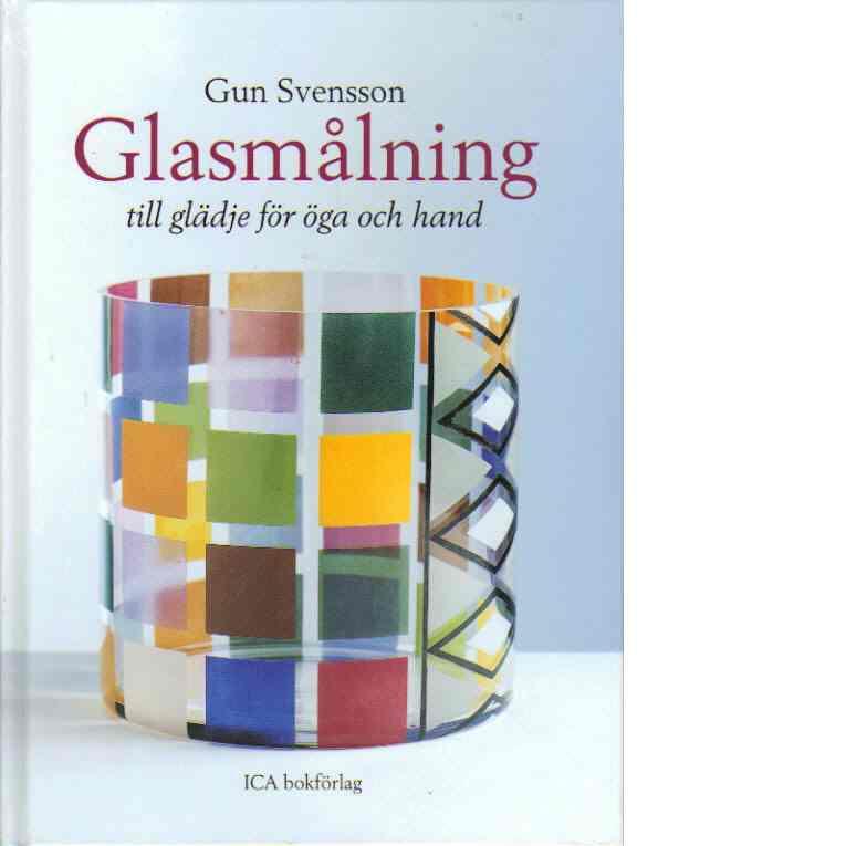 Glasmålning till glädje för öga och hand - Svensson, Gun, Gustafsson, Jan,