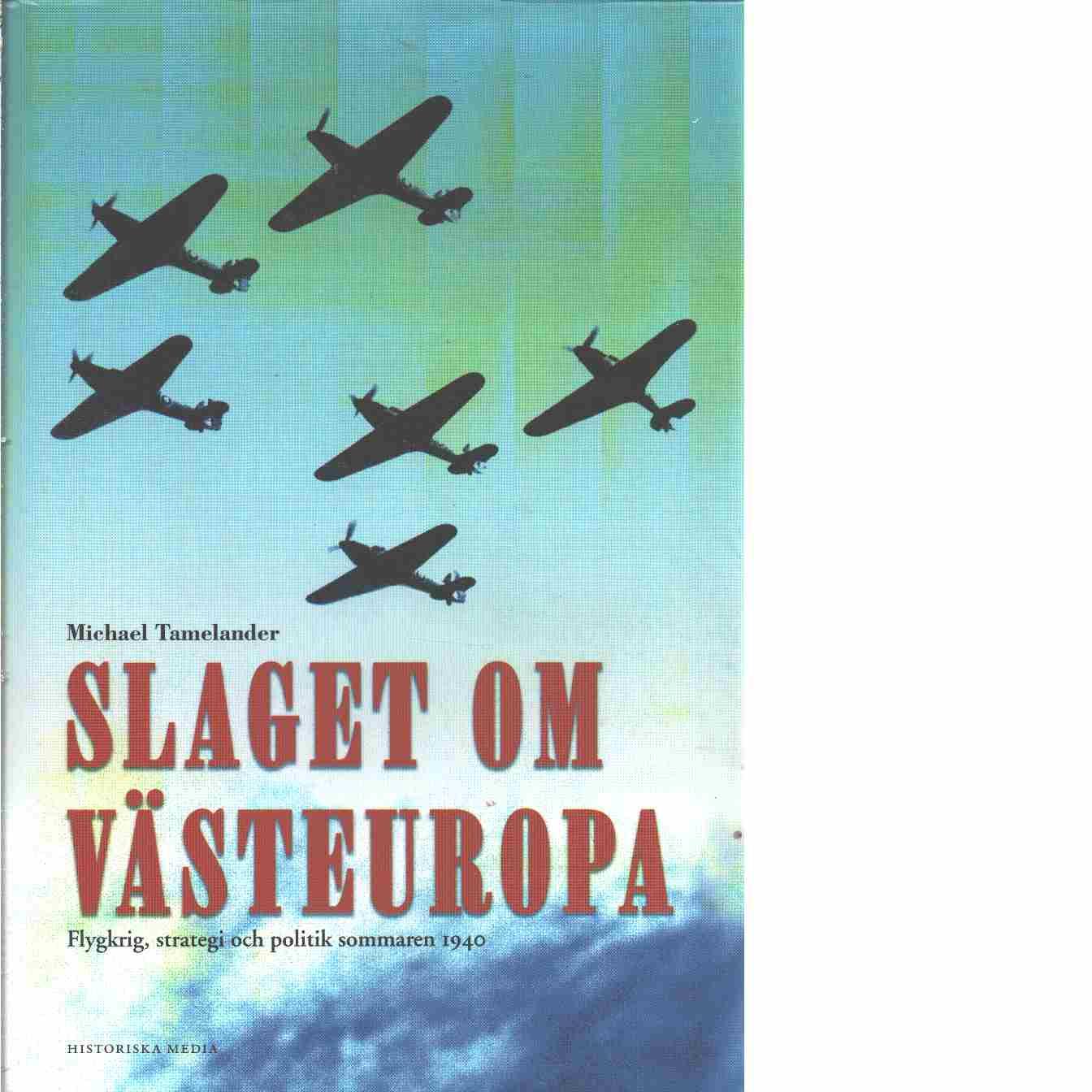 Slaget om Västeuropa : flygkrig, strategi och politik sommaren 1940  - Tamelander, Michael