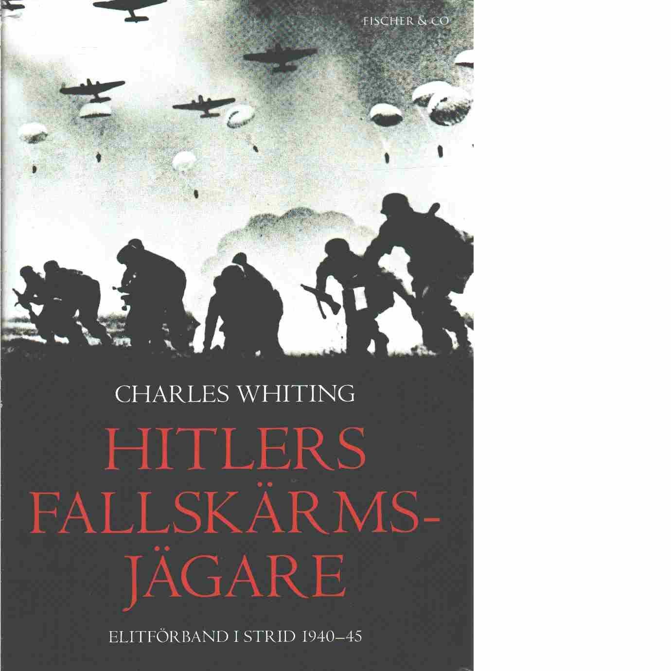 Hitlers fallskärmsjägare : elitförband i strid 1940-45 - Whiting, Charles