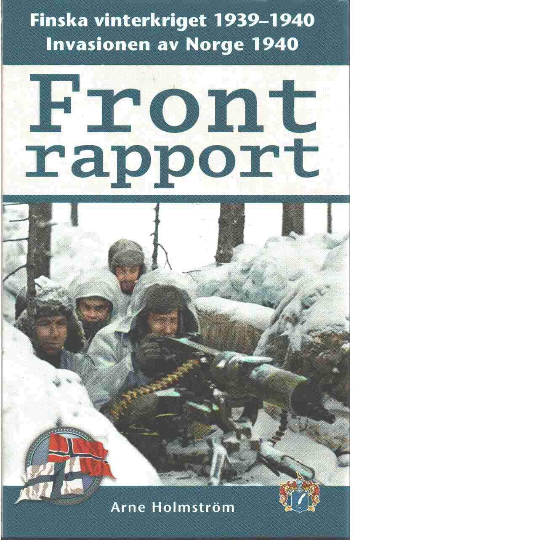 Frontrapport : Finska vinterkriget 1939-1940 och invasionen av Norge 1940  - Holmström, Arne