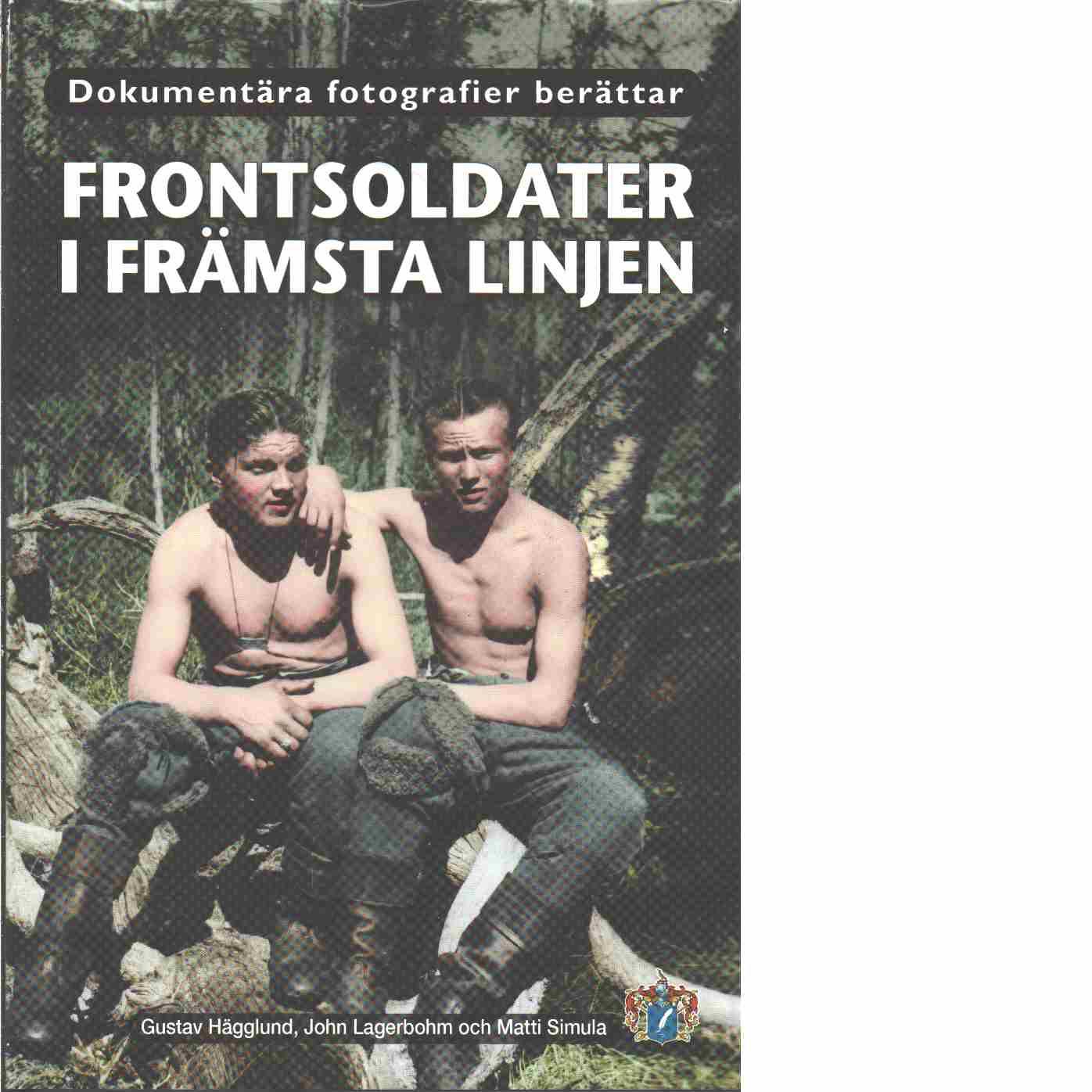 Frontsoldater i främsta linjen : dokumentära fotografier berättar - Hägglund, Gustav och Lagerbohm, John samt Simula, Matti