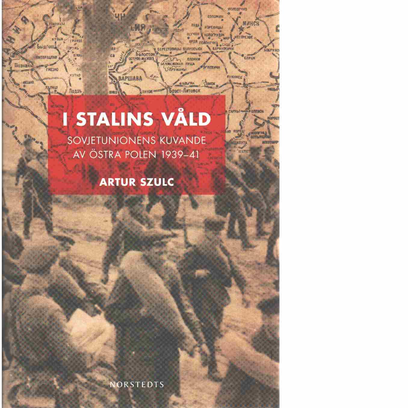 I Stalins våld : Sovjetunionens kuvande av östra Polen 1939-1941  - Szulc, Artur