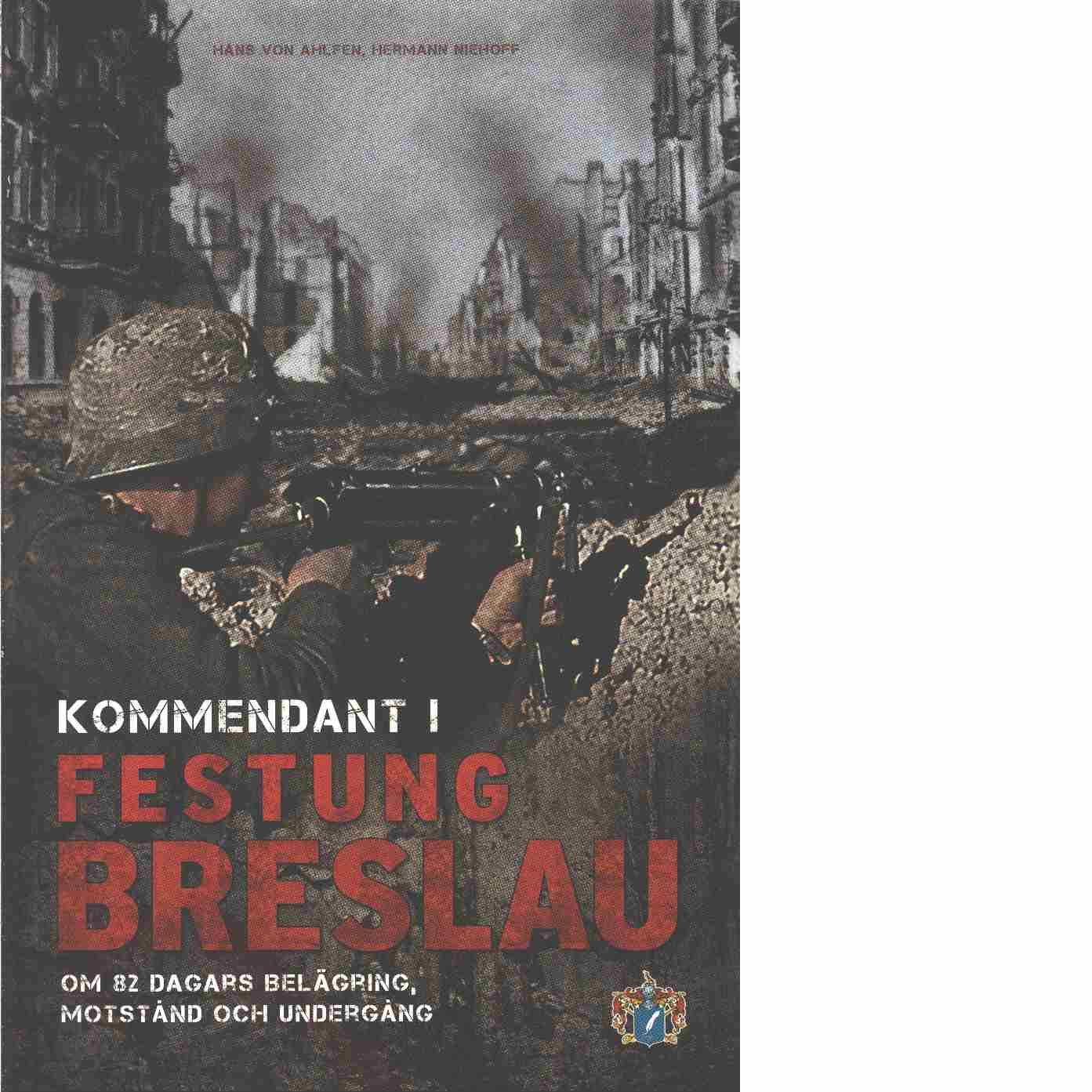 Kommendant i Festung Breslau : om 82 dagars belägring, motstånd och undergång  - Ahlfen, Hans von  och Niehoff, Hermann