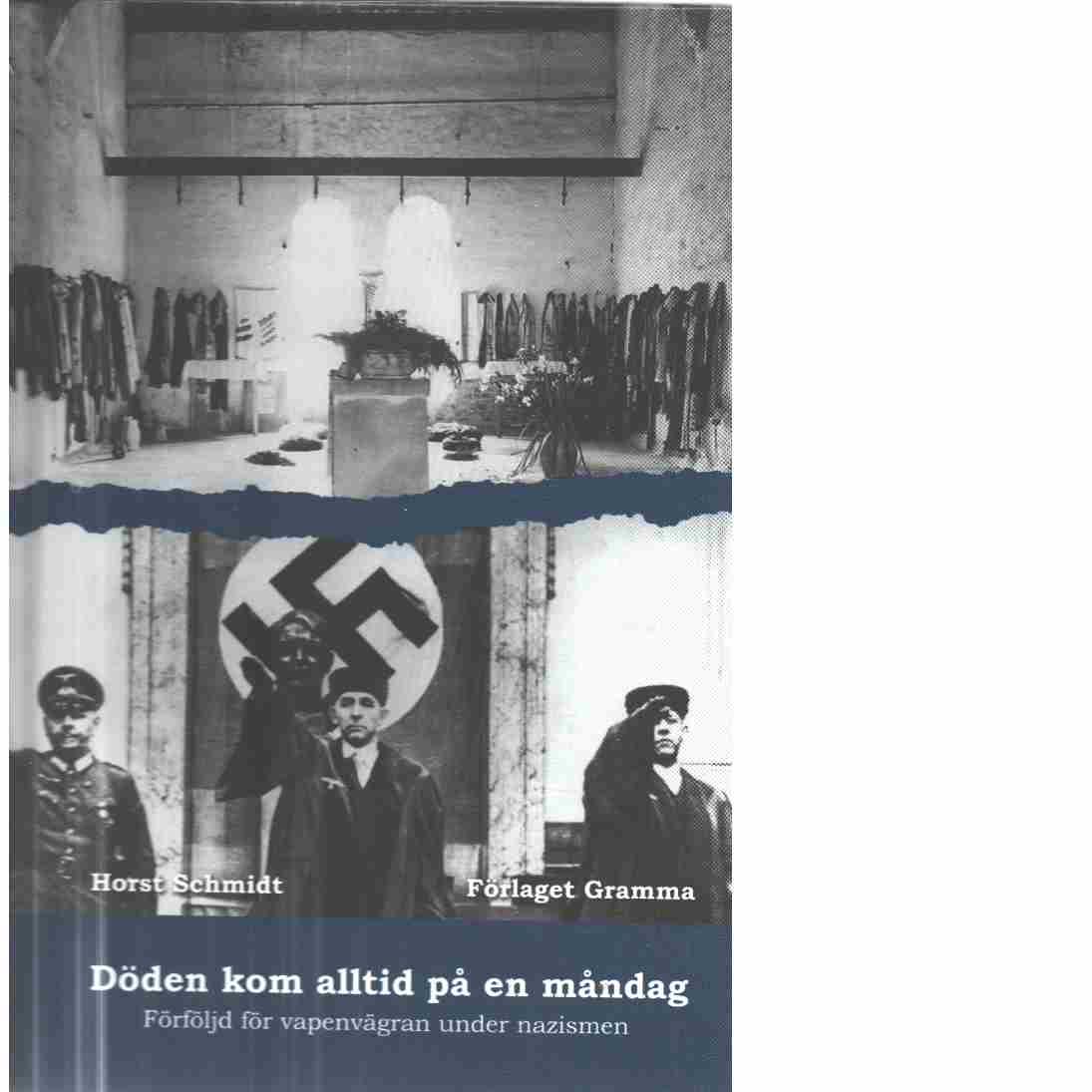 Döden kom alltid på en måndag : förföljd för vapenvägran under nazismen  - Schmidt, Horst