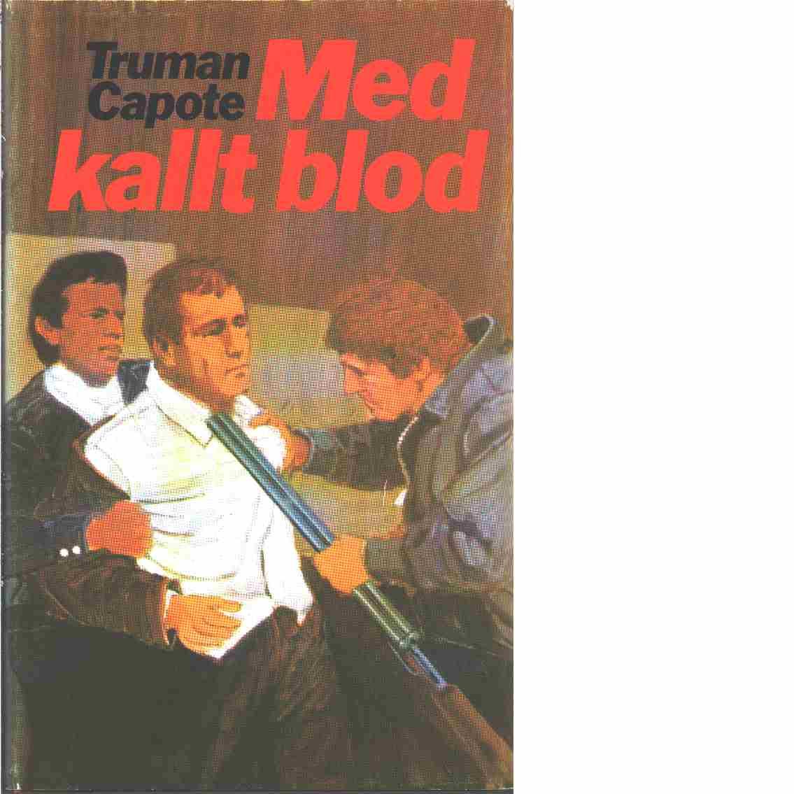 Med kallt blod : en sann redogörelse för ett fyrdubbelt mord och dess följder  - Capote, Truman