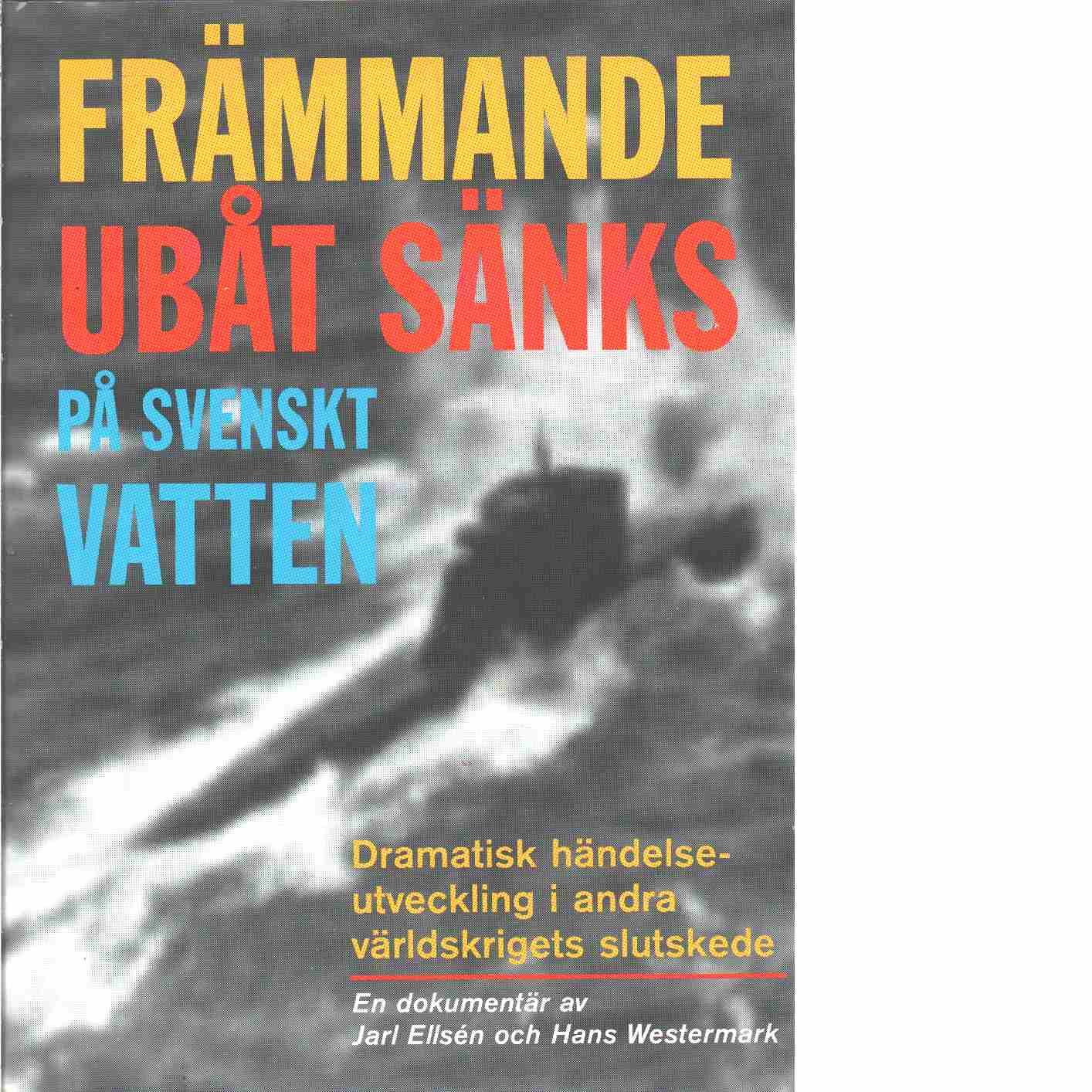 Främmande ubåt sänks på svenskt vatten : dramatisk händelseutveckling i andra världskrigets slutskede  - Ellsén, Jarl och Westermark, Hans