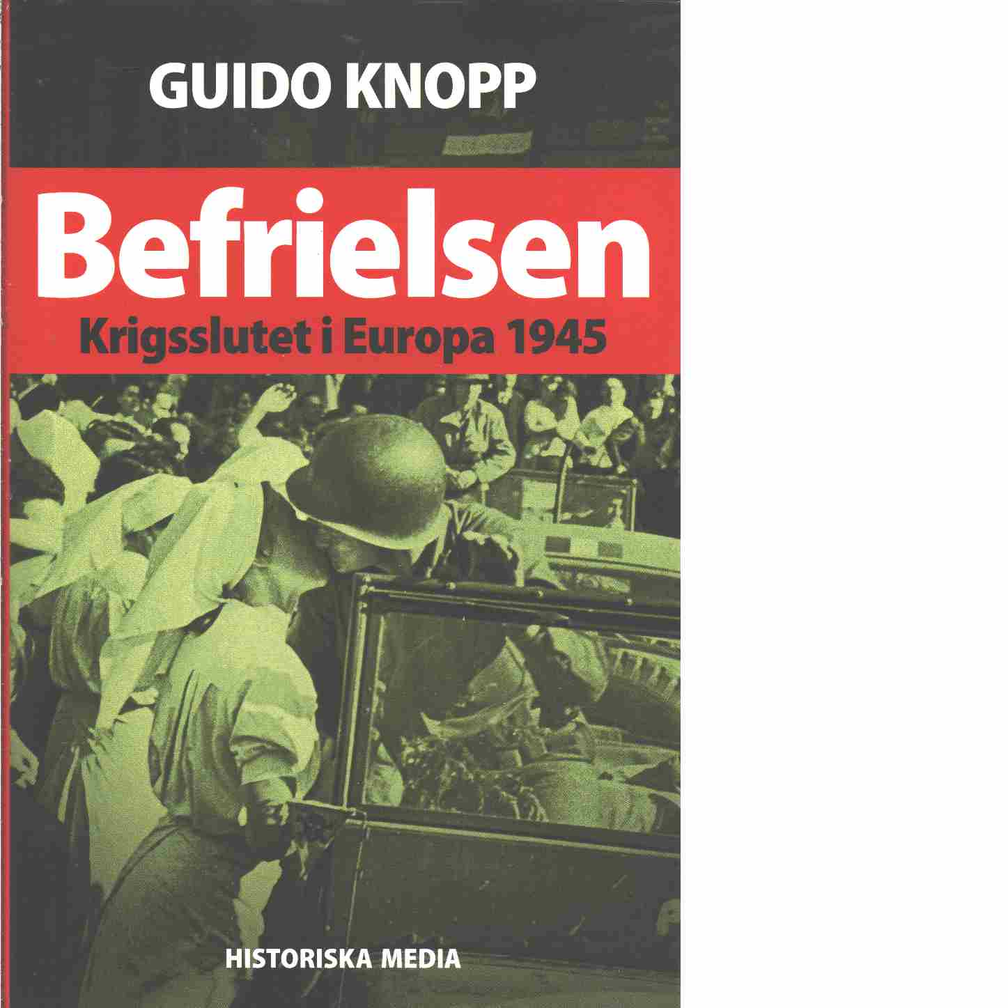 Befrielsen : krigsslutet i Europa 1945 - Knopp, Guido