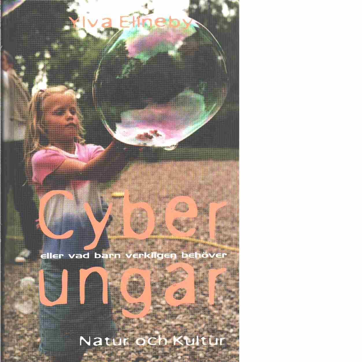 Cyberungar : eller vad barn verkligen behöver  - Ellneby, Ylva