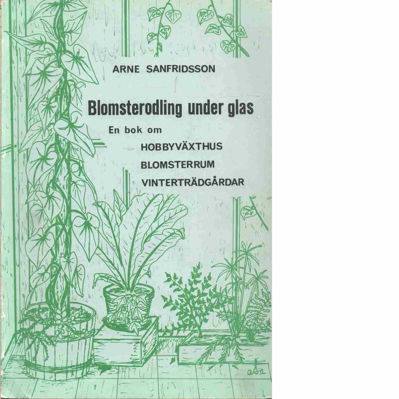 Blomsterodling under glas - Sanfridsson, Arne